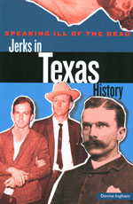Speaking Ill of the Dead: Jerks in Texas History by Donna Ingham